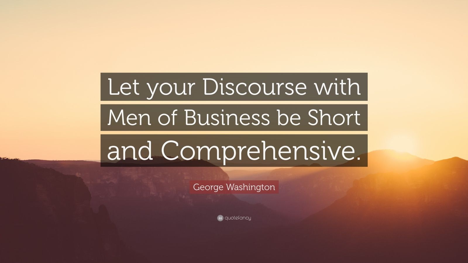 """George Washington Quote: """"Let your Discourse with Men of Business be Short and Comprehensive."""""""