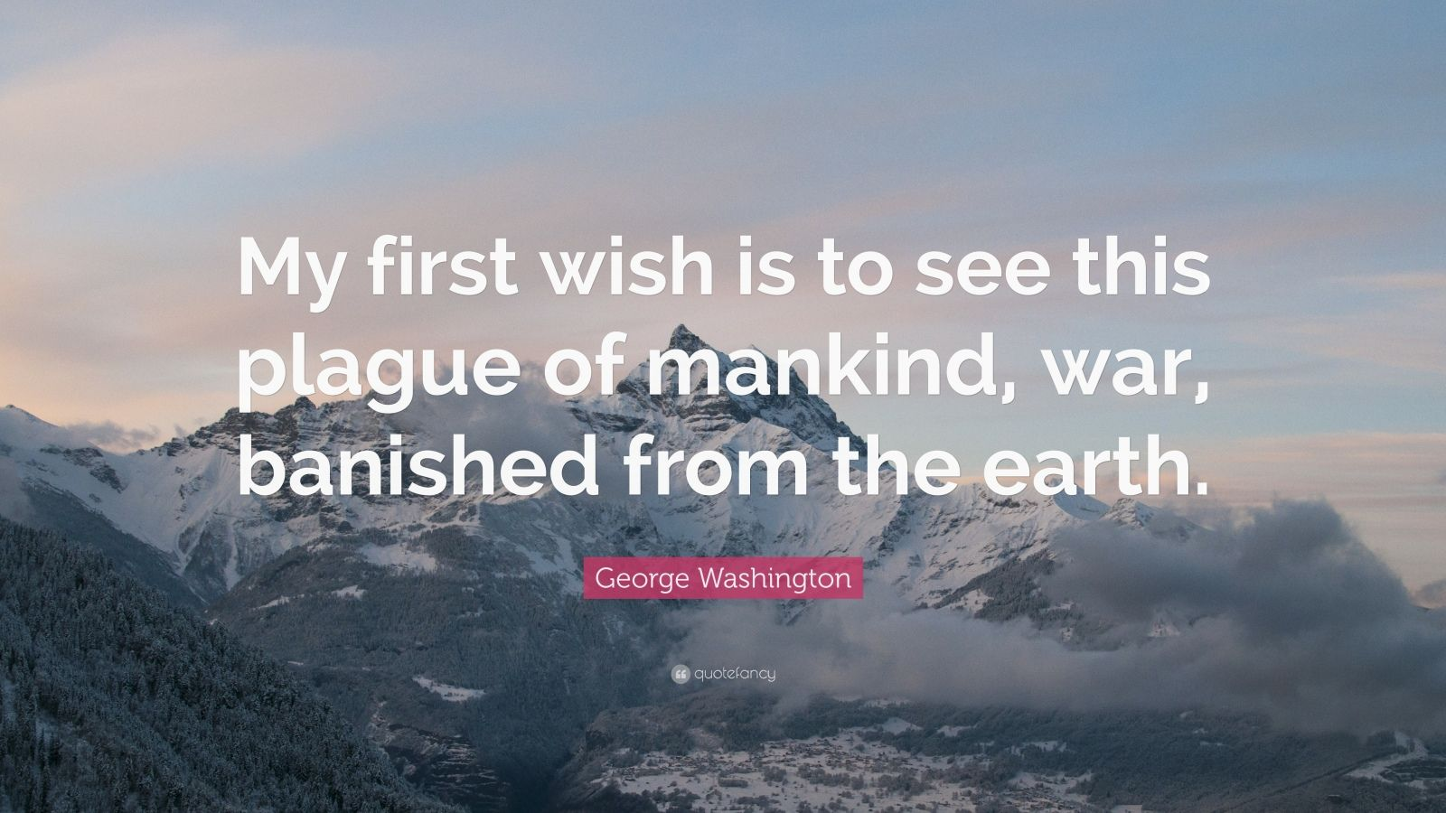 "George Washington Quote: ""My first wish is to see this plague of mankind, war, banished from the earth."""