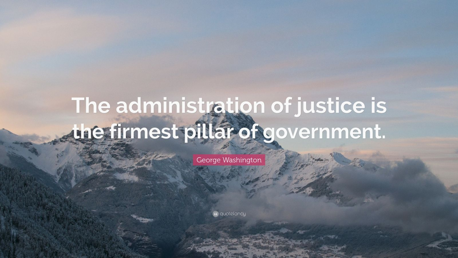"""George Washington Quote: """"The administration of justice is the firmest pillar of government."""""""