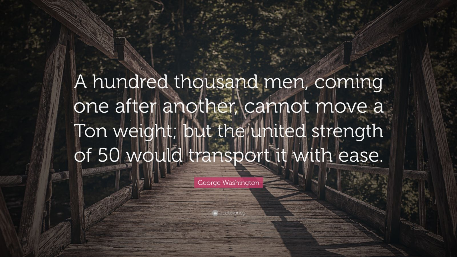 "George Washington Quote: ""A hundred thousand men, coming one after another, cannot move a Ton weight; but the united strength of 50 would transport it with ease."""