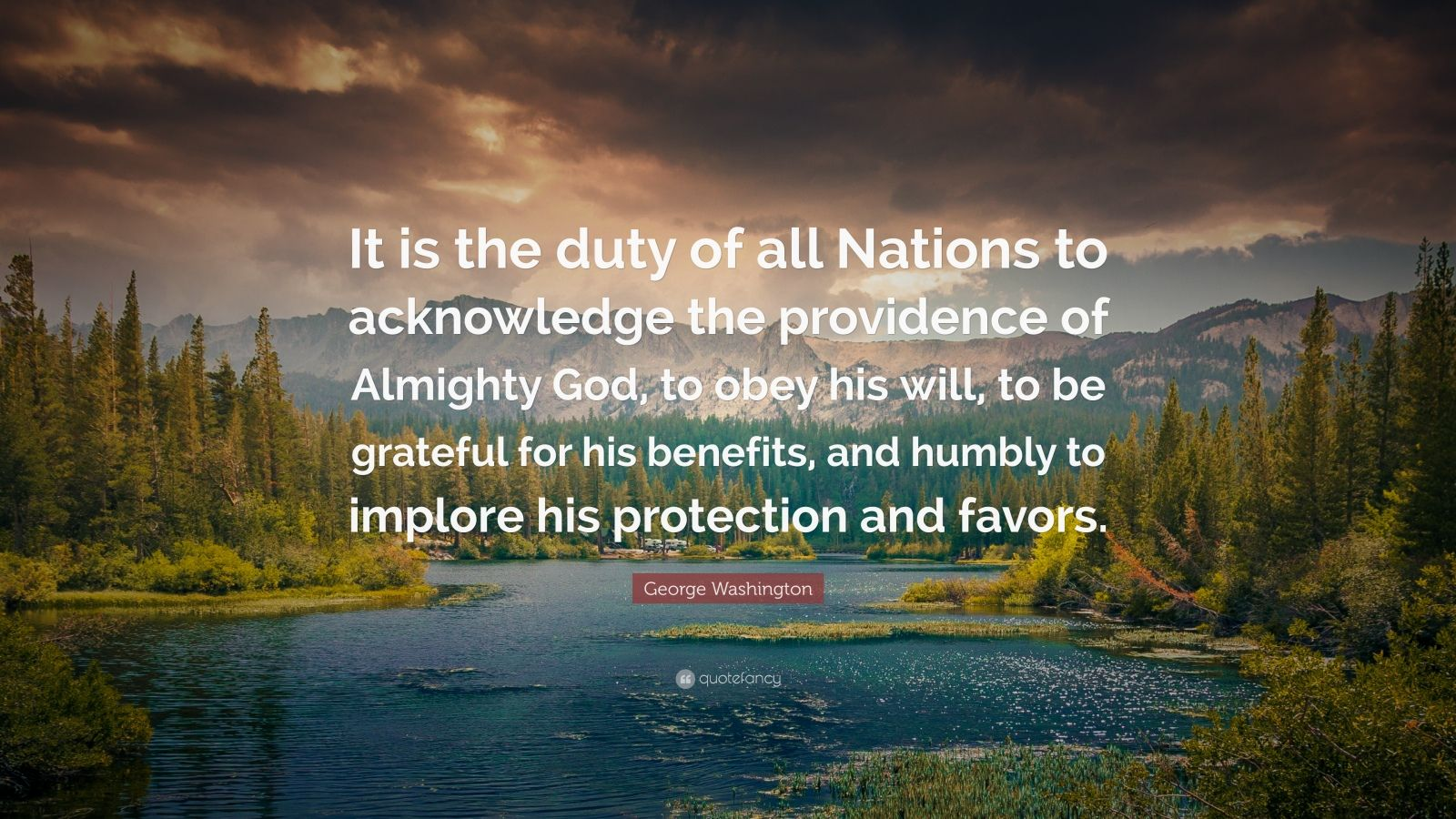 """George Washington Quote: """"It is the duty of all Nations to acknowledge the providence of Almighty God, to obey his will, to be grateful for his benefits, and humbly to implore his protection and favors."""""""