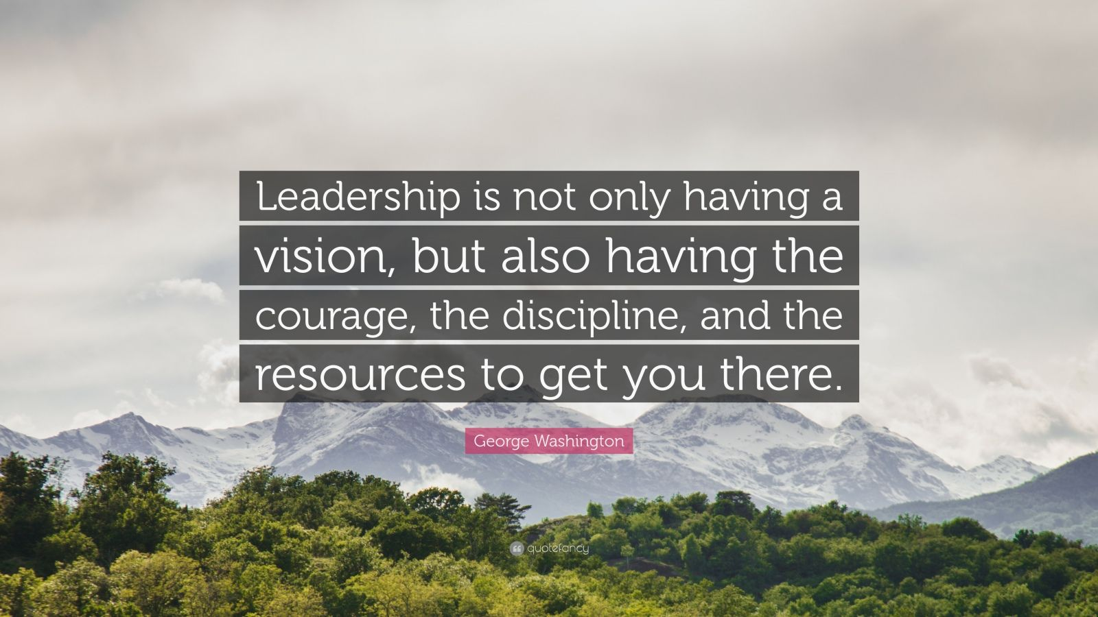 """George Washington Quote: """"Leadership is not only having a vision, but also having the courage, the discipline, and the resources to get you there."""""""