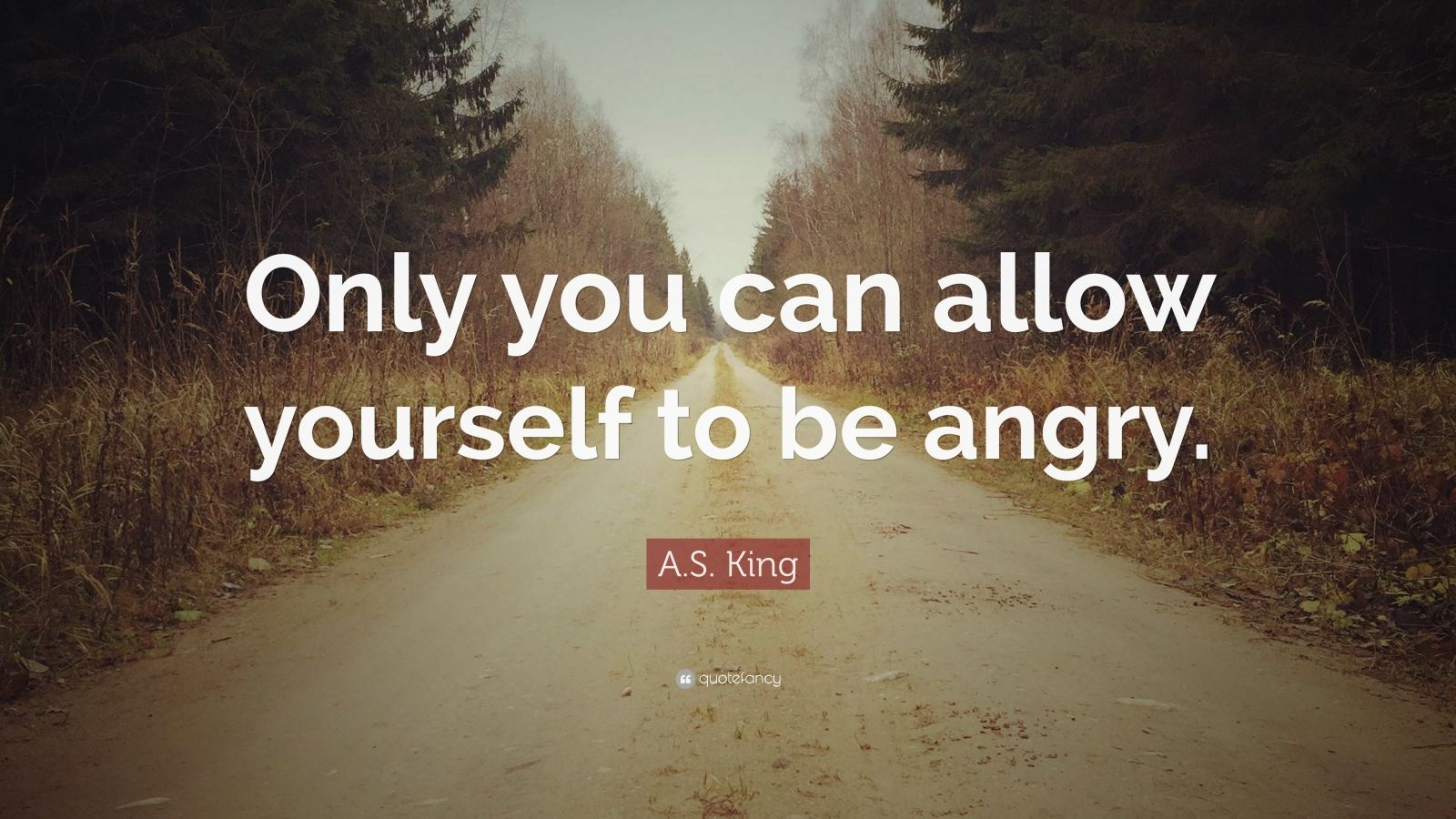 "A.S. King Quote: ""Only you can allow yourself to be angry."""