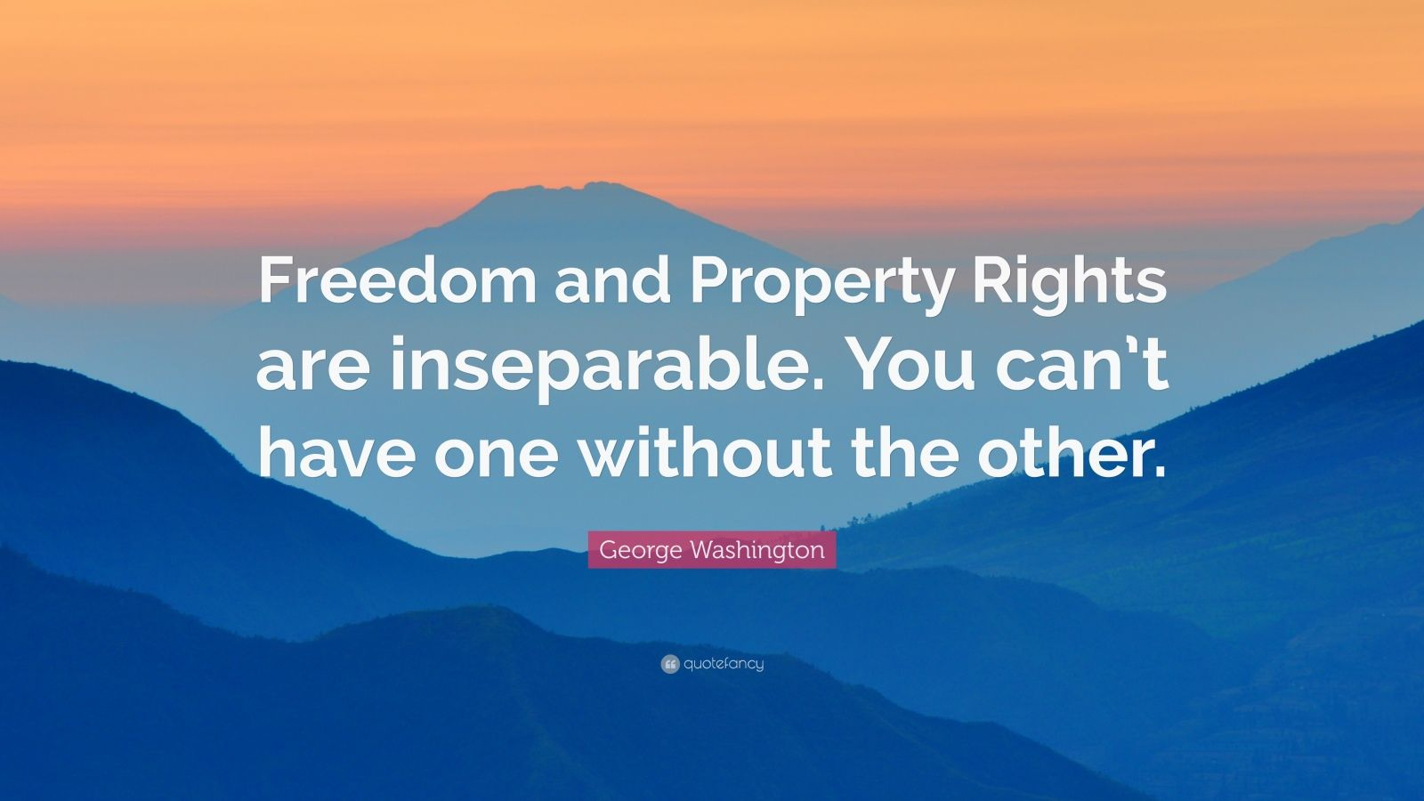 "George Washington Quote: ""Freedom and Property Rights are inseparable. You can't have one without the other."""