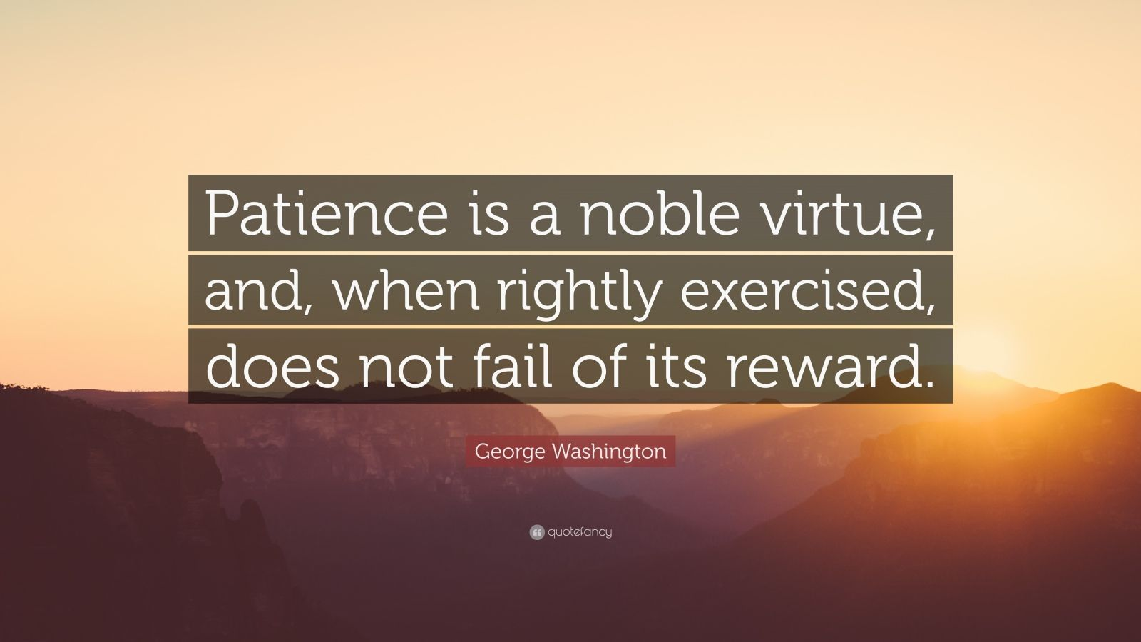 """George Washington Quote: """"Patience is a noble virtue, and, when rightly exercised, does not fail of its reward."""""""