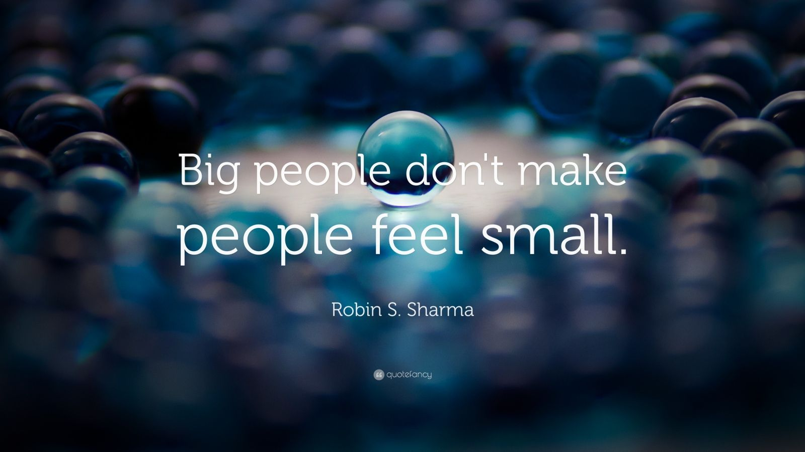 "Robin S. Sharma Quote: ""Big people don't make people feel small."""