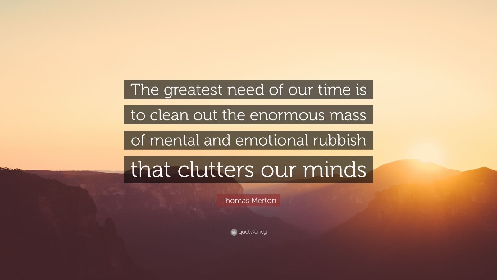 """Thomas Merton Quote: """"The greatest need of our time is to clean out the enormous mass of mental and emotional rubbish that clutters our minds"""""""