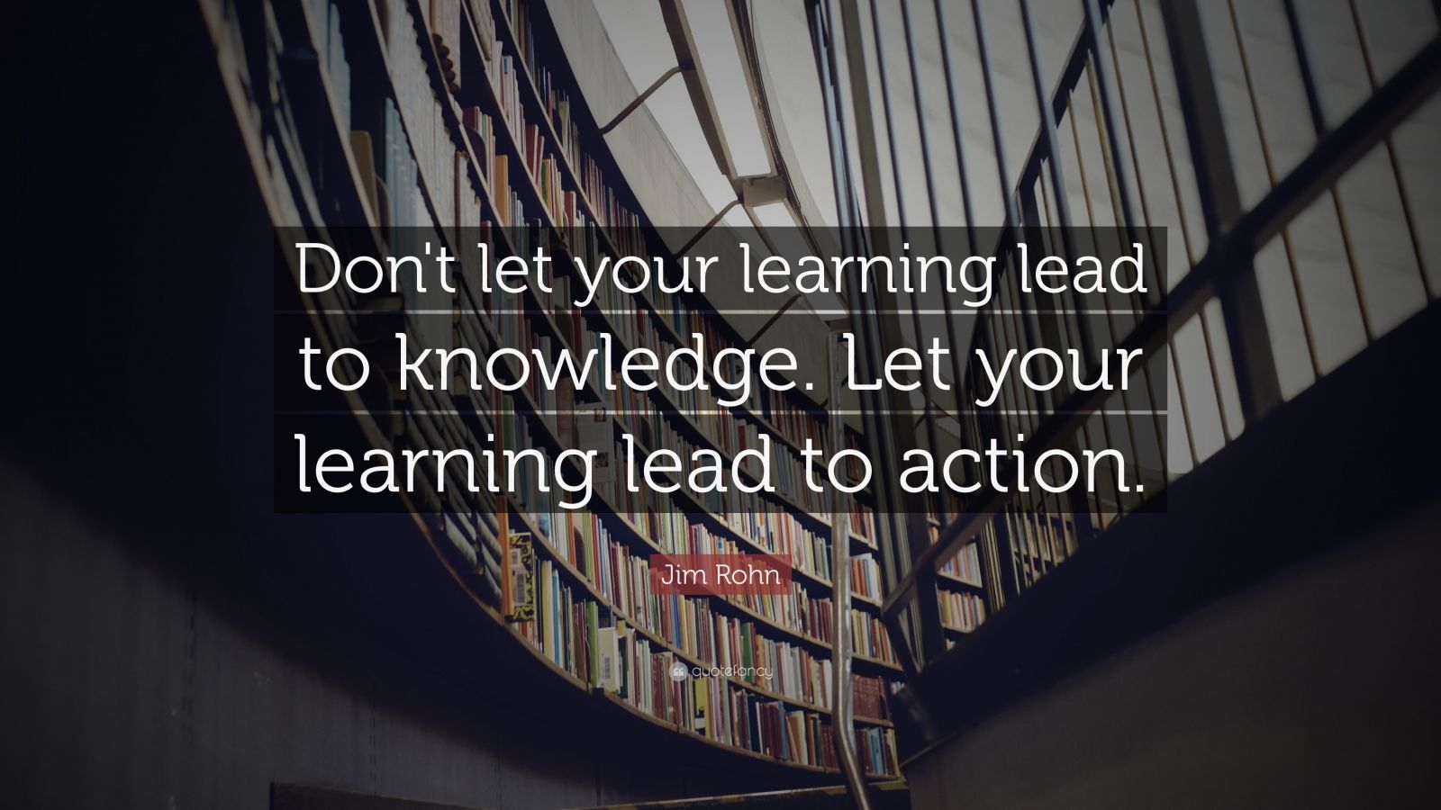 "Jim Rohn Quote: ""Don't let your learning lead to knowledge. Let your learning lead to action."""