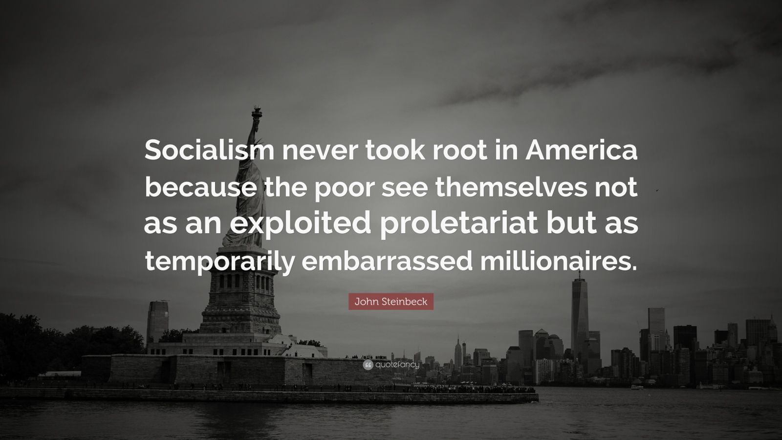 "John Steinbeck Quote: ""Socialism never took root in America because the poor see themselves not as an exploited proletariat but as temporarily embarrassed millionaires."""