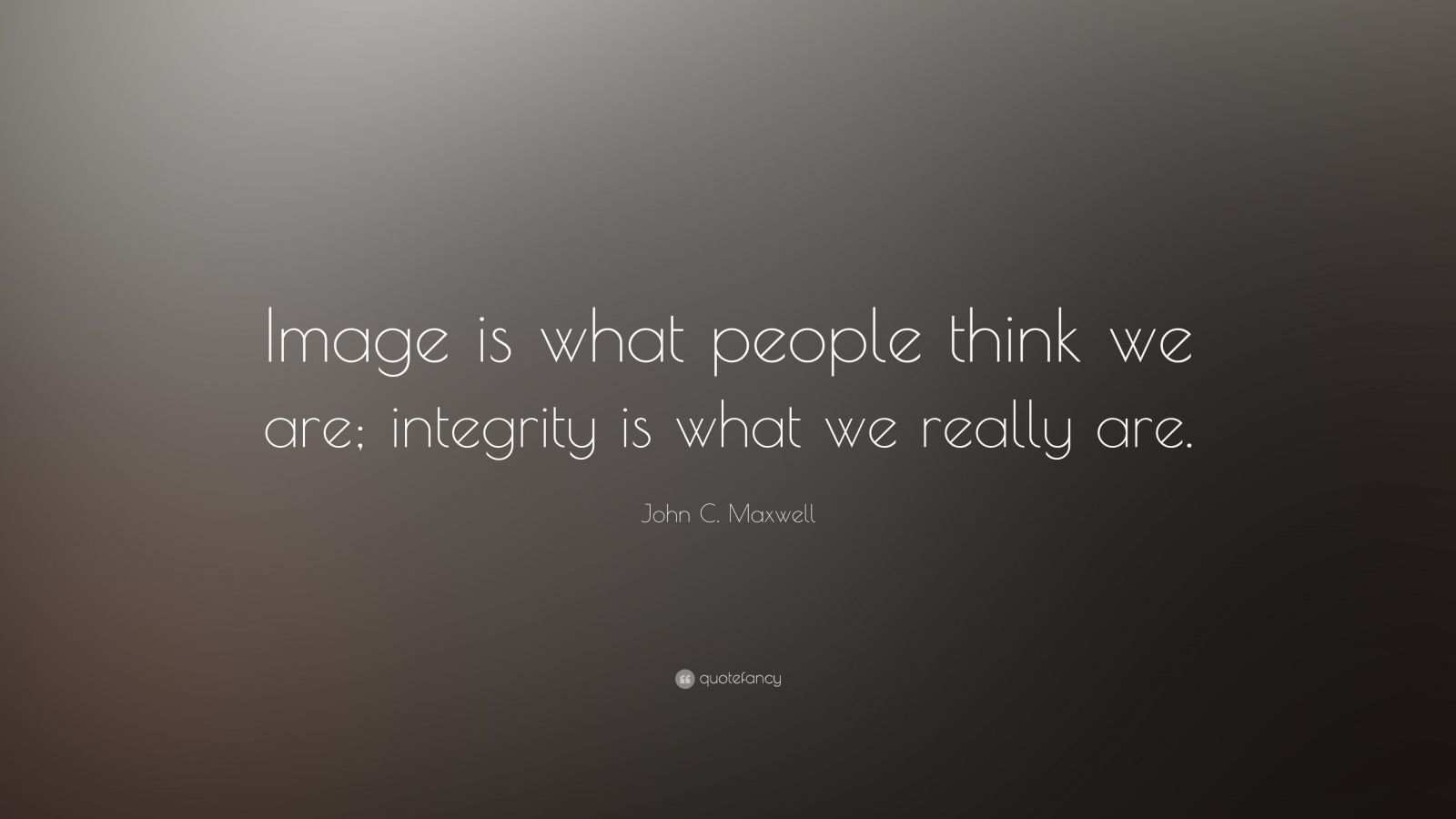 "John C. Maxwell Quote: ""Image is what people think we are; integrity is what we really are."""