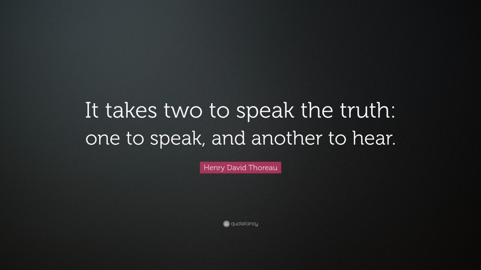 """Henry David Thoreau Quote: """"It takes two to speak the truth: one to speak, and another to hear."""""""