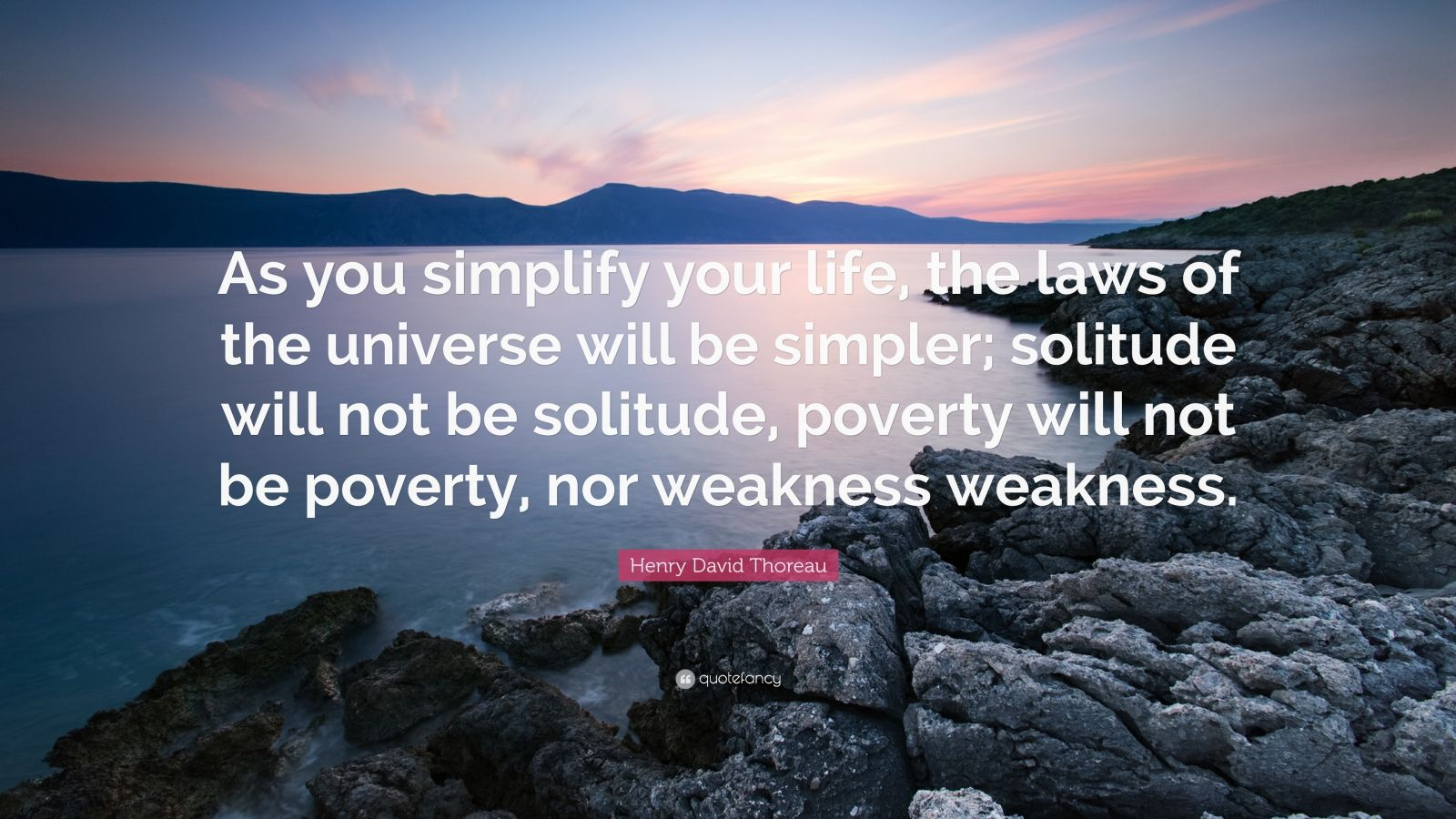 "Henry David Thoreau Quote: ""As you simplify your life, the laws of the universe will be simpler; solitude will not be solitude, poverty will not be poverty, nor weakness weakness."""