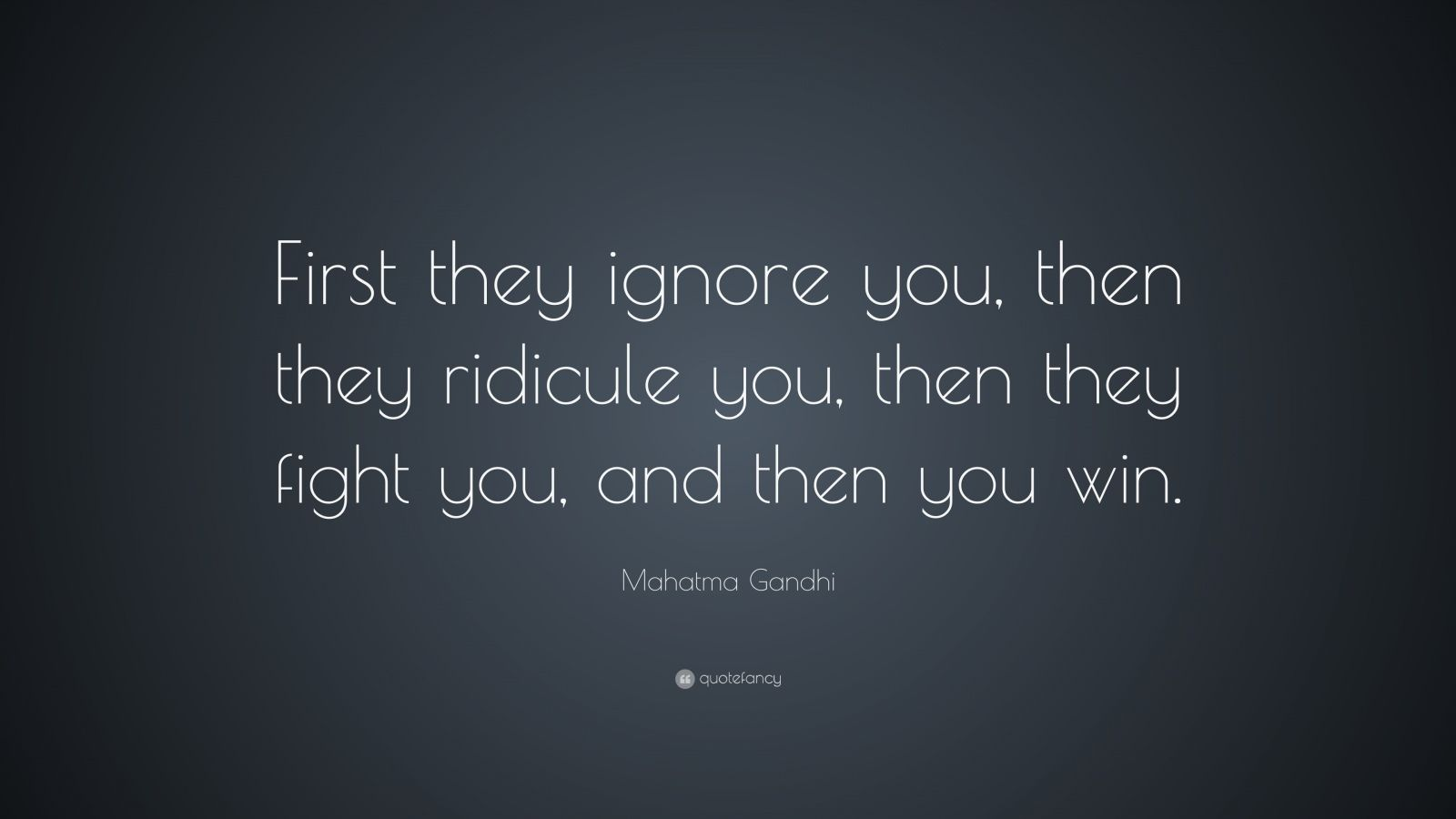 "Mahatma Gandhi Quote: ""First they ignore you, then they ridicule you, then they fight you, and then you win."""