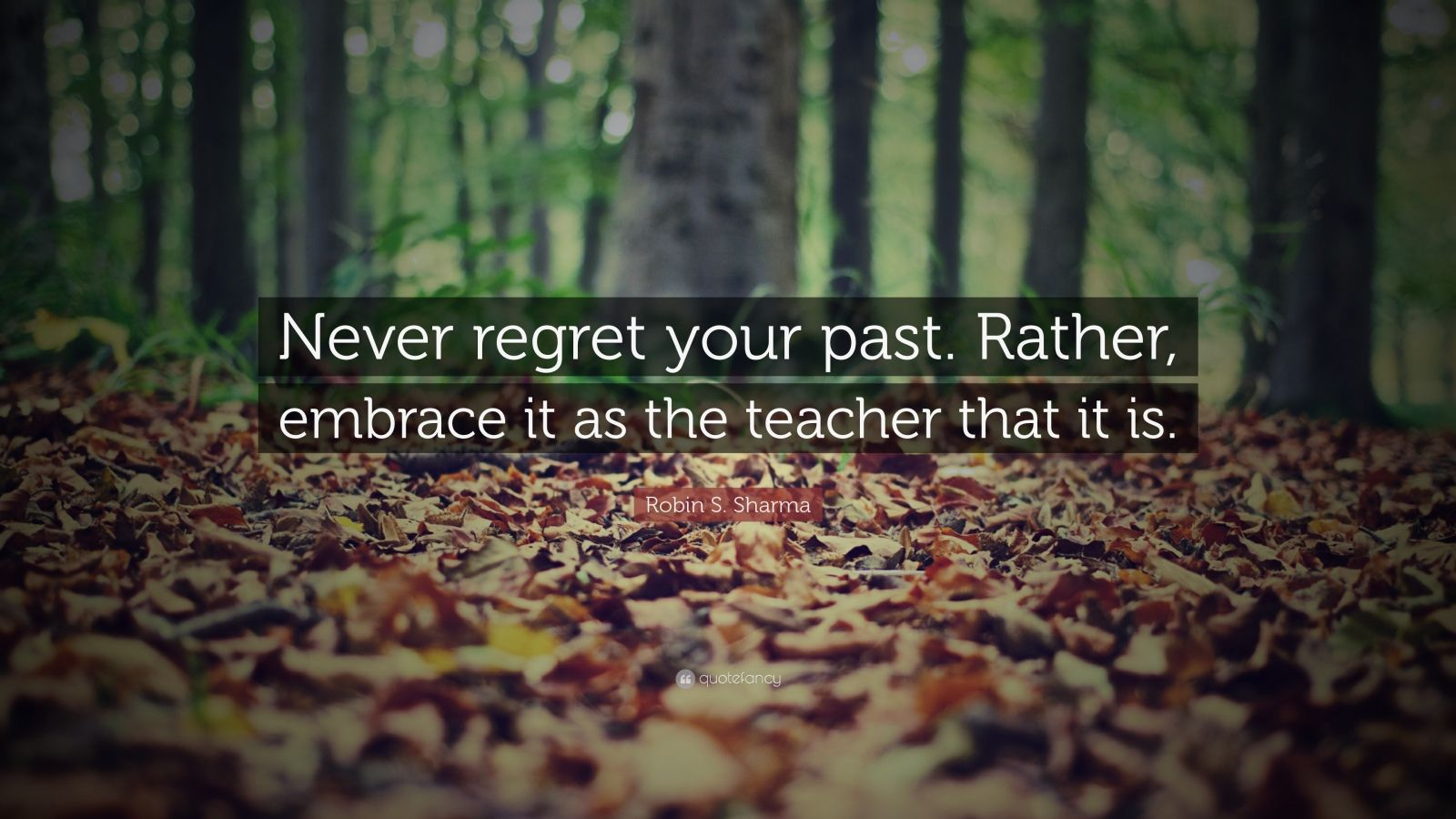 "Robin S. Sharma Quote: ""Never regret your past. Rather, embrace it as the teacher that it is."""