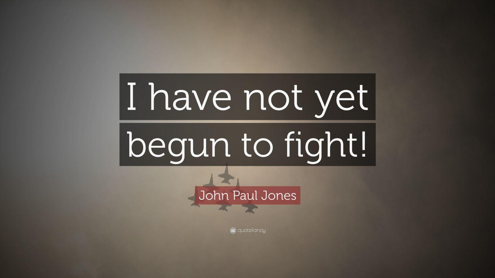 """John Paul Jones Quote: """"I have not yet begun to fight!"""""""