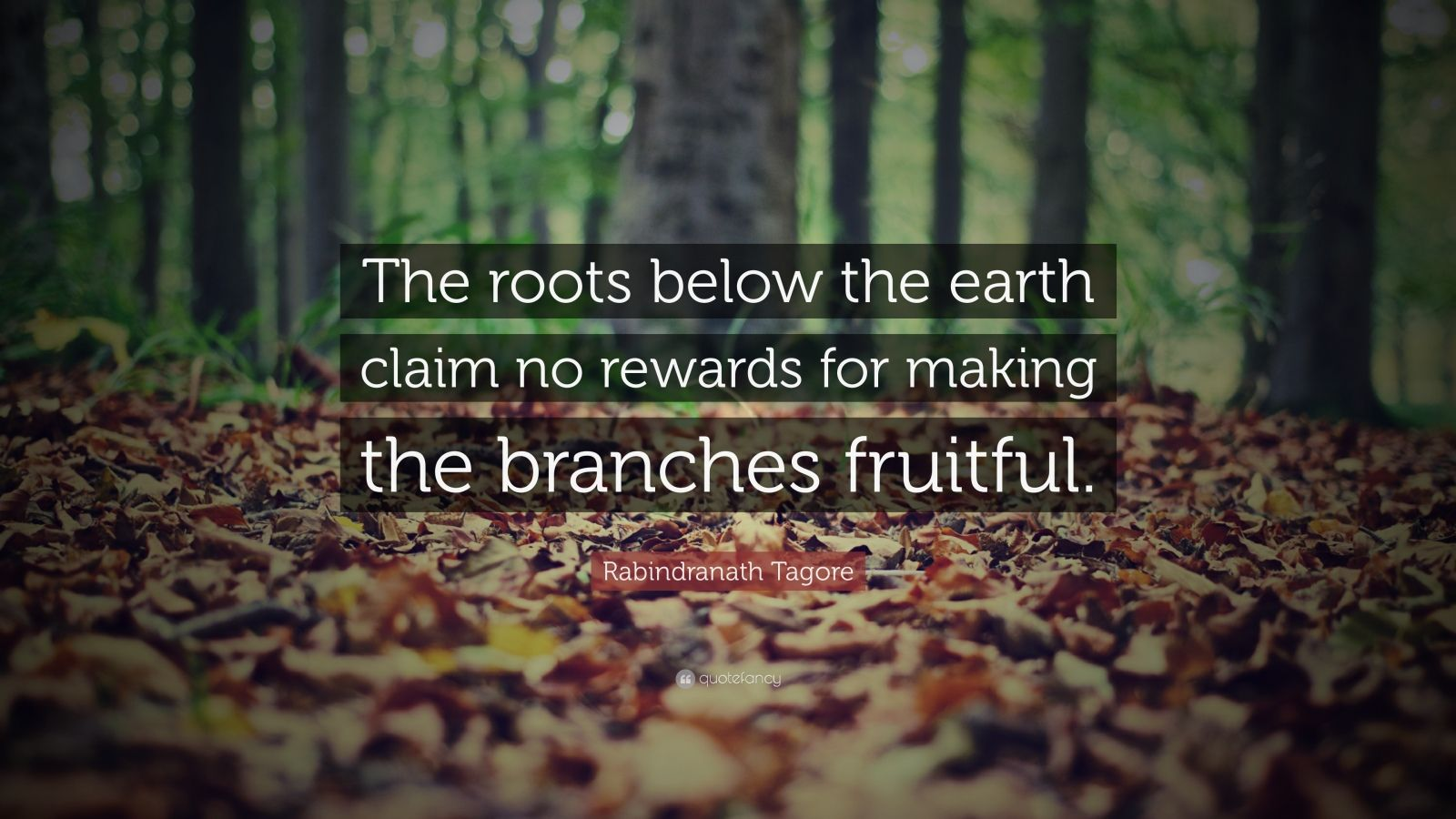 "Rabindranath Tagore Quote: ""The roots below the earth claim no rewards for making the branches fruitful."""