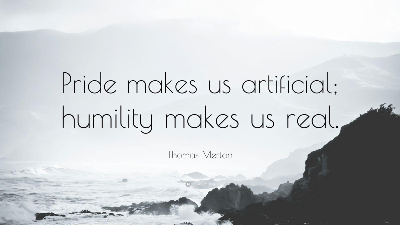 "Thomas Merton Quote: ""Pride makes us artificial; humility makes us real."""