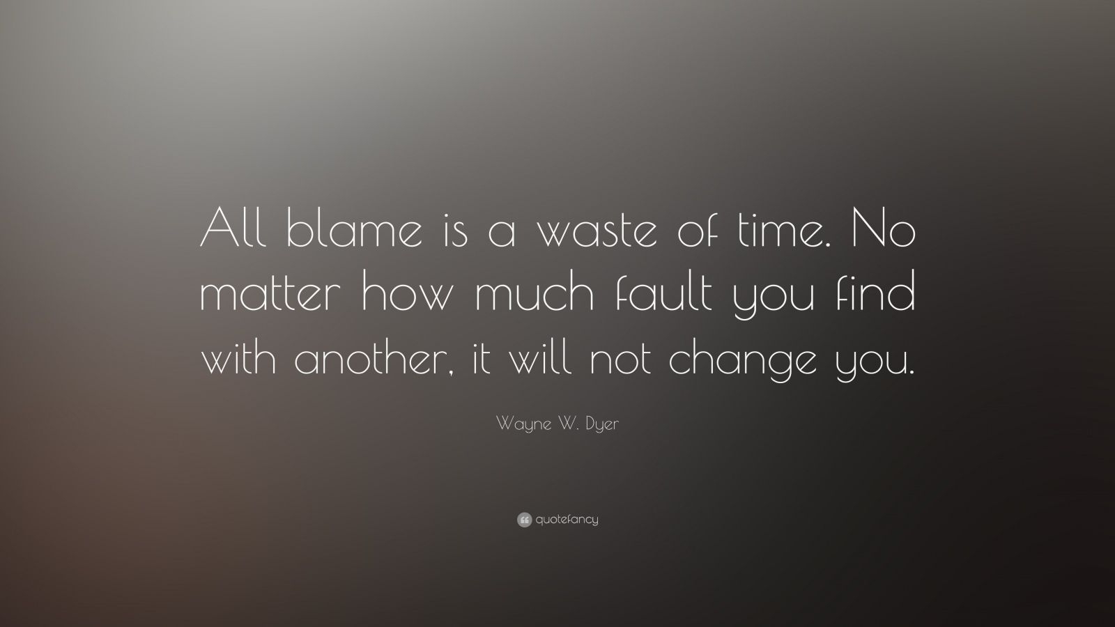 "Wayne W. Dyer Quote: ""All blame is a waste of time. No matter how much fault you find with another, it will not change you."""