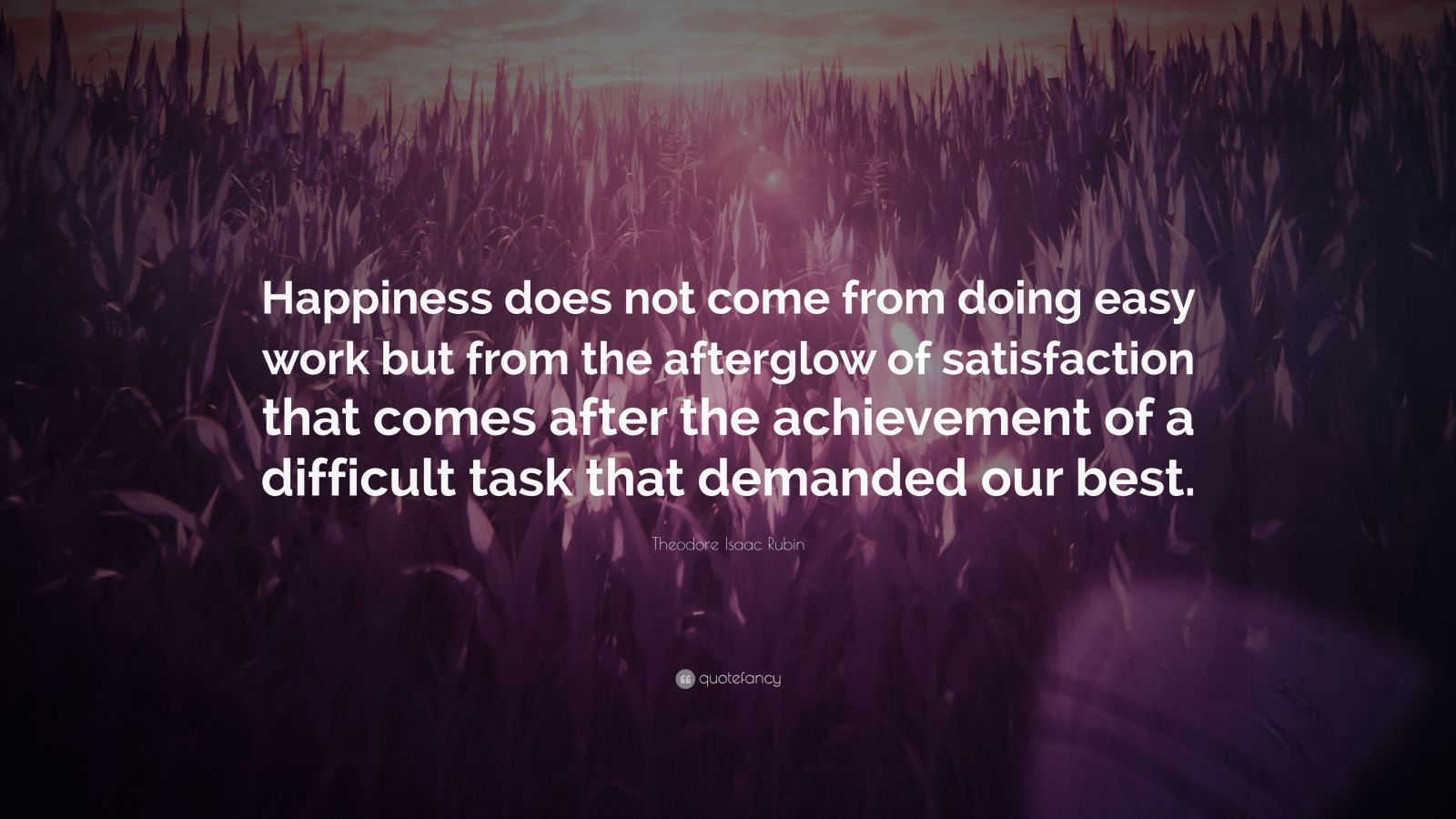"Theodore Isaac Rubin Quote: ""Happiness does not come from doing easy work but from the afterglow of satisfaction that comes after the achievement of a difficult task that demanded our best."""