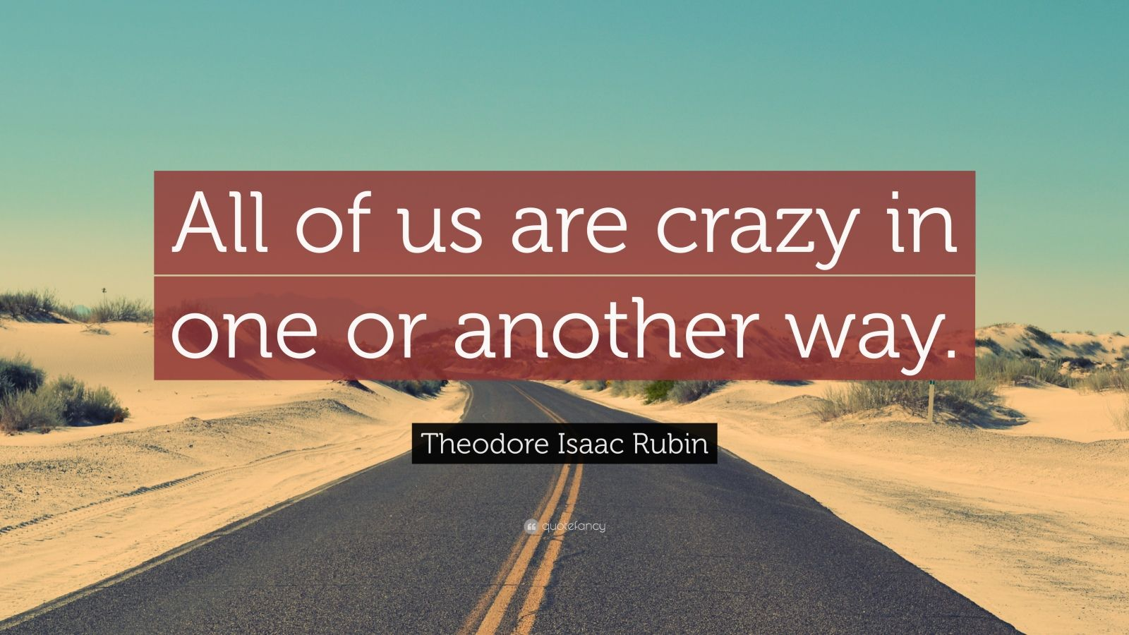 """Theodore Isaac Rubin Quote: """"All of us are crazy in one or another way."""""""