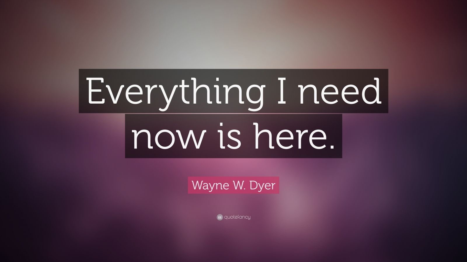 "Wayne W. Dyer Quote: ""Everything I need now is here."""