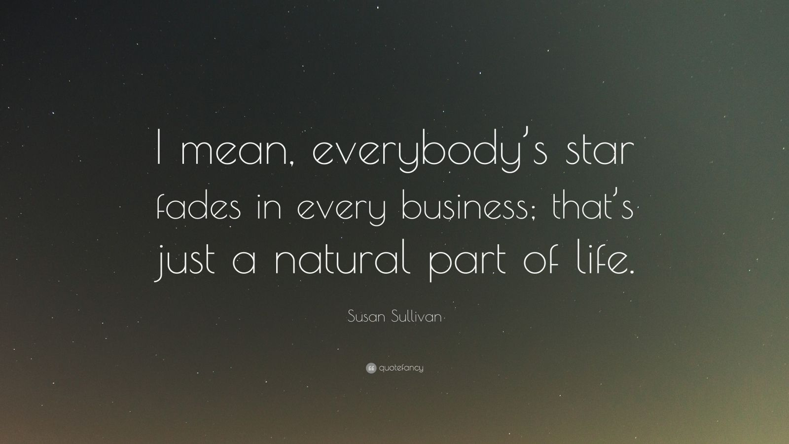 "Susan Sullivan Quote: ""I mean, everybody's star fades in every business; that's just a natural part of life."""