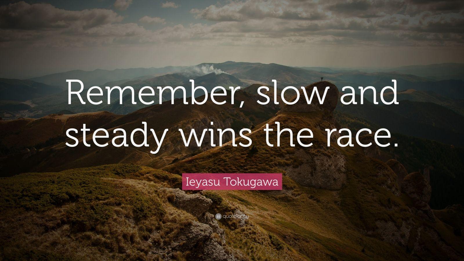 "Ieyasu Tokugawa Quote: ""Remember, slow and steady wins the race."""