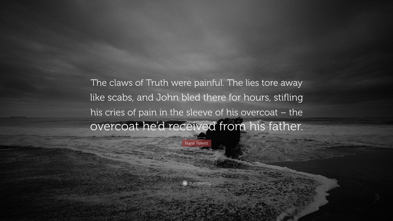 "Frank Peretti Quote: ""The claws of Truth were painful. The lies tore away like scabs, and John bled there for hours, stifling his cries of pain in the sleeve of his overcoat – the overcoat he'd received from his father."""