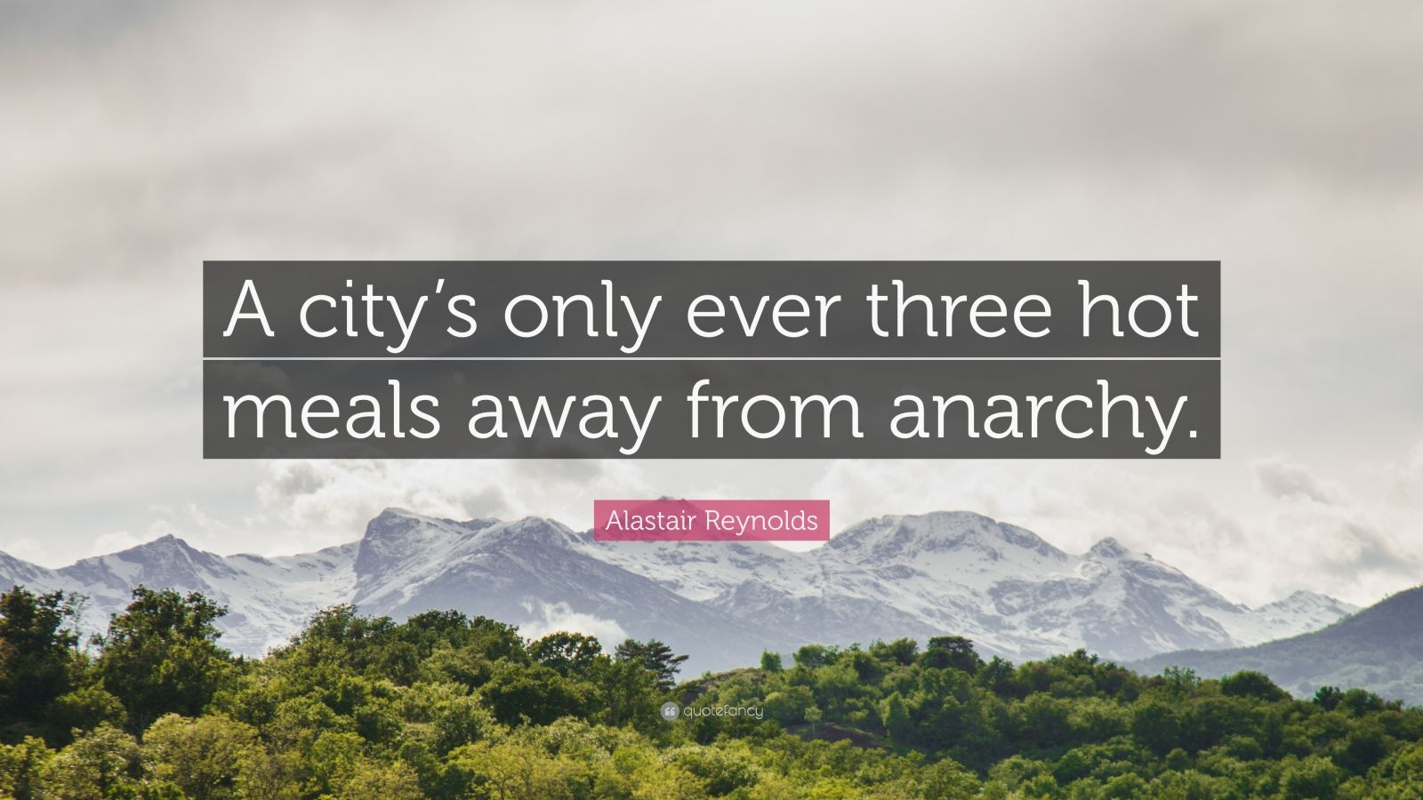 """Alastair Reynolds Quote: """"A city's only ever three hot meals away from anarchy."""""""