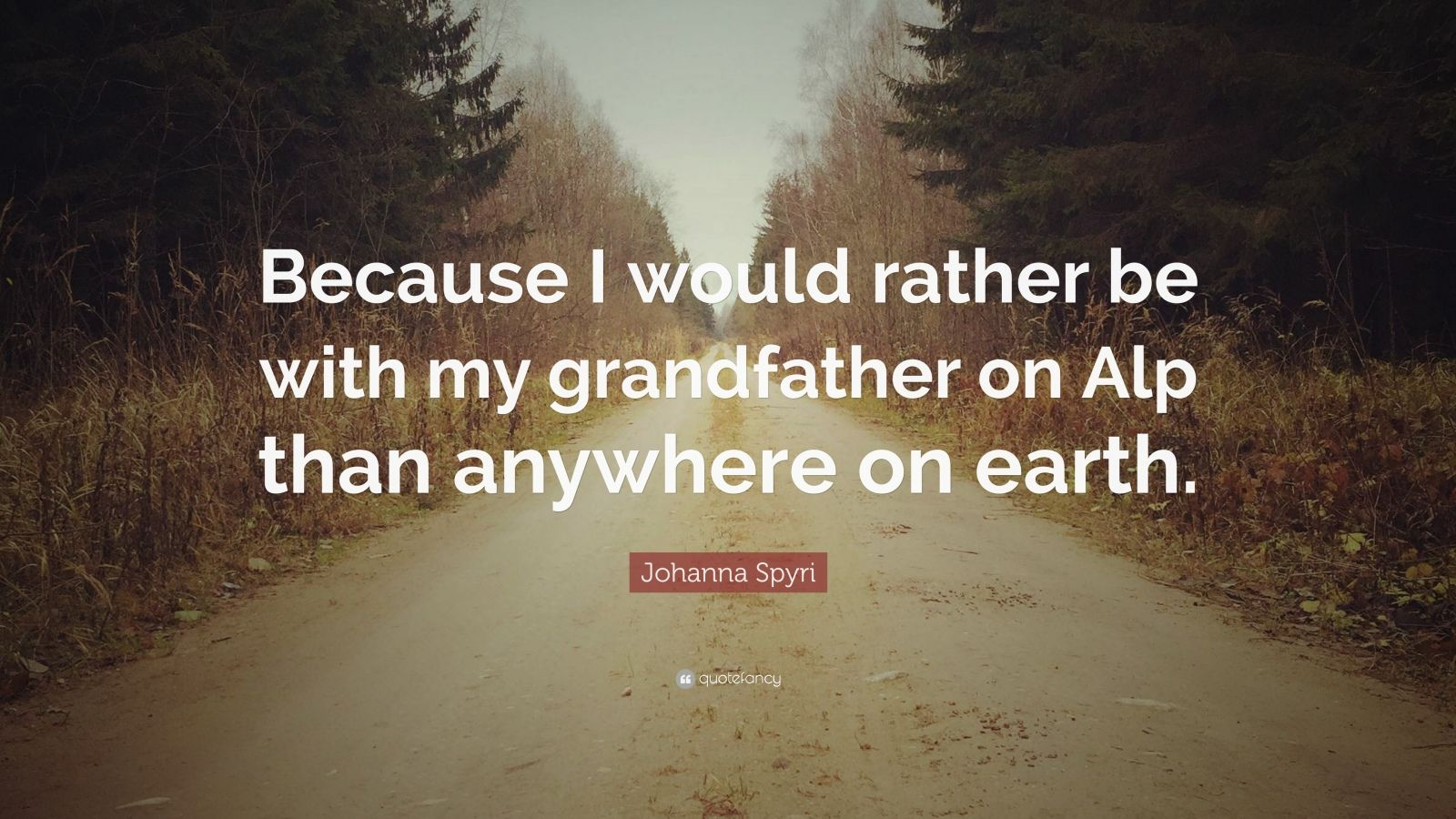 """Johanna Spyri Quote: """"Because I would rather be with my grandfather on Alp than anywhere on earth."""""""