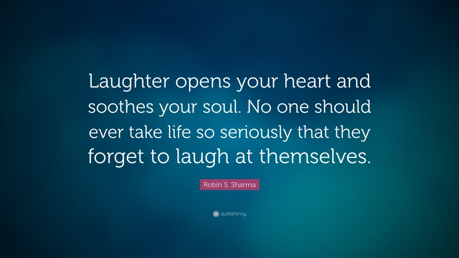 "Robin S. Sharma Quote: ""Laughter opens your heart and soothes your soul. No one should ever take life so seriously that they forget to laugh at themselves."""