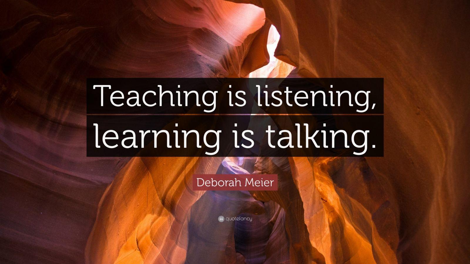 "Deborah Meier Quote: ""Teaching is listening, learning is talking."""