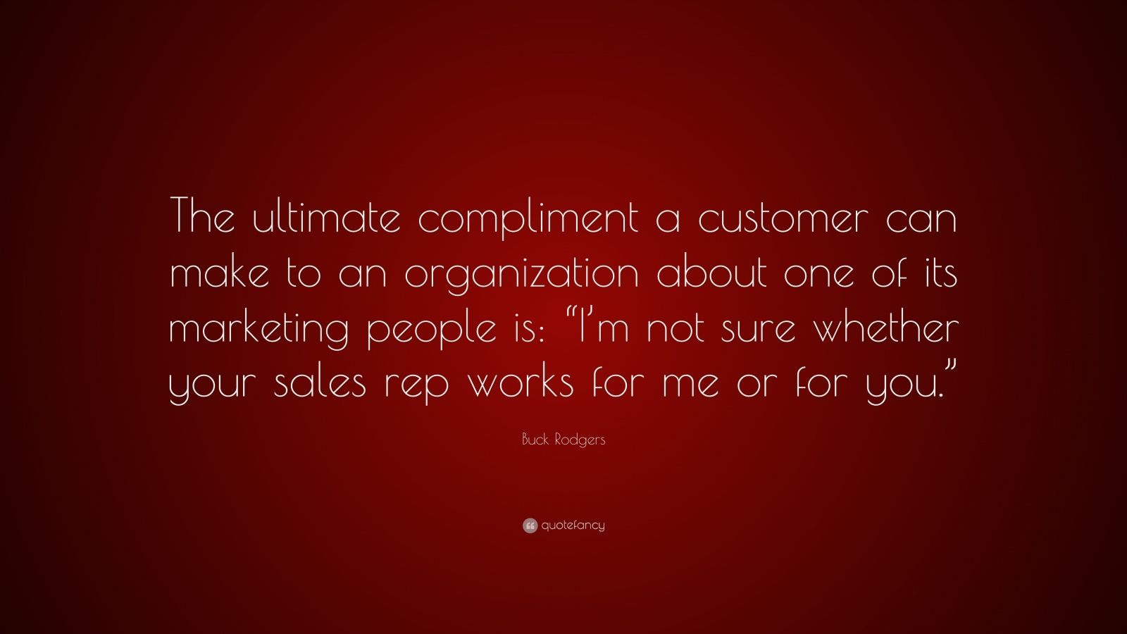 "Buck Rodgers Quote: ""The ultimate compliment a customer can make to an organization about one of its marketing people is: ""I'm not sure whether your sales rep works for me or for you."""""