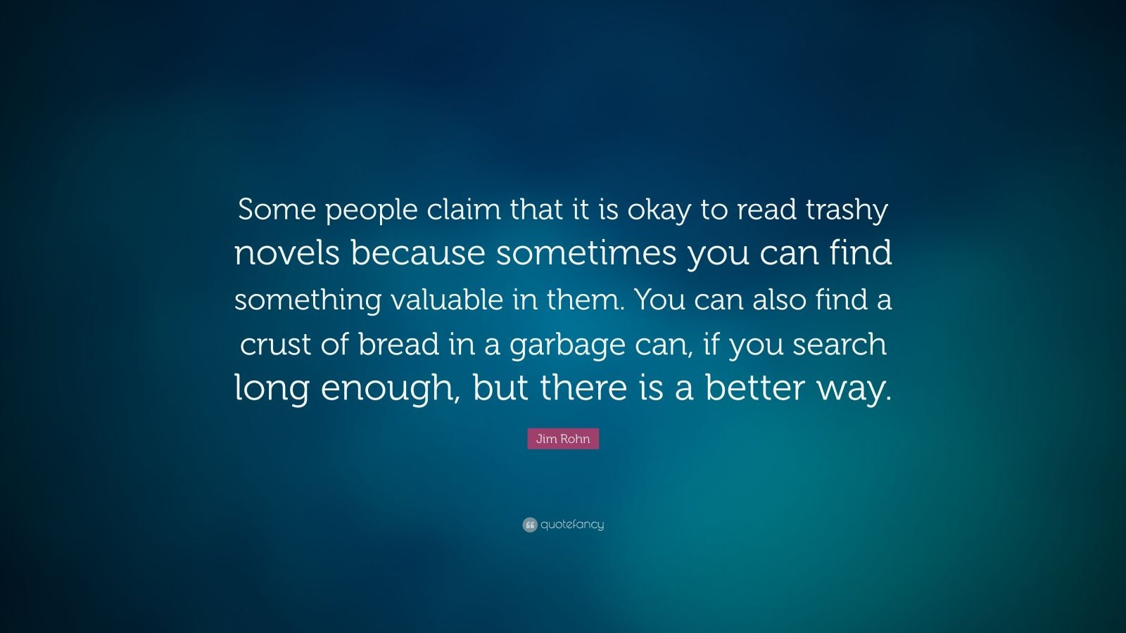 "Jim Rohn Quote: ""Some people claim that it is okay to read trashy novels because sometimes you can find something valuable in them. You can also find a crust of bread in a garbage can, if you search long enough, but there is a better way."""