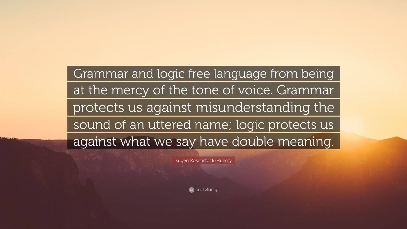 "Eugen Rosenstock-Huessy Quote: ""Grammar and logic free language from being at the mercy of the tone of voice. Grammar protects us against misunderstanding the sound of an uttered name; logic protects us against what we say have double meaning."""