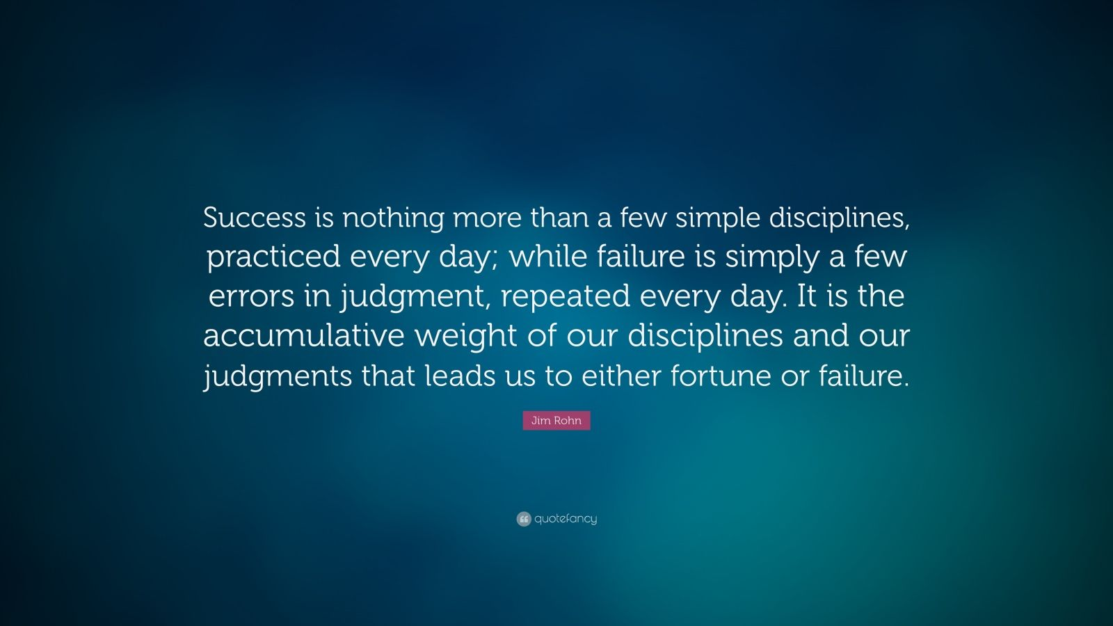 "Jim Rohn Quote: ""Success is nothing more than a few simple disciplines, practiced every day; while failure is simply a few errors in judgment, repeated every day. It is the accumulative weight of our disciplines and our judgments that leads us to either fortune or failure."""