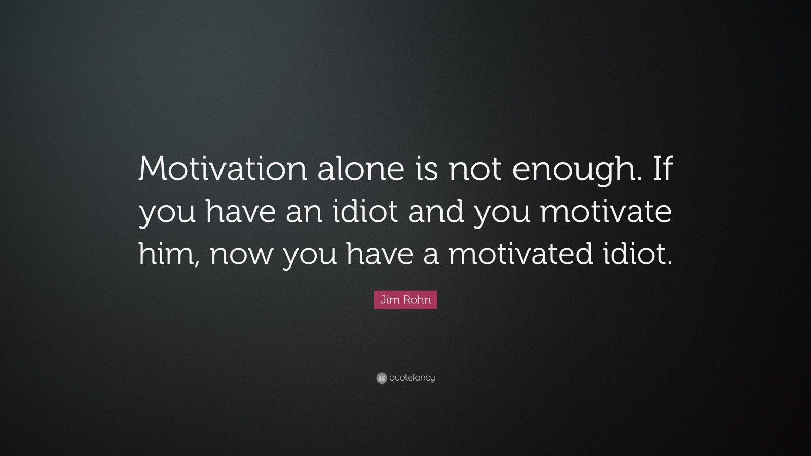 "Jim Rohn Quote: ""Motivation alone is not enough. If you have an idiot and you motivate him, now you have a motivated idiot."""
