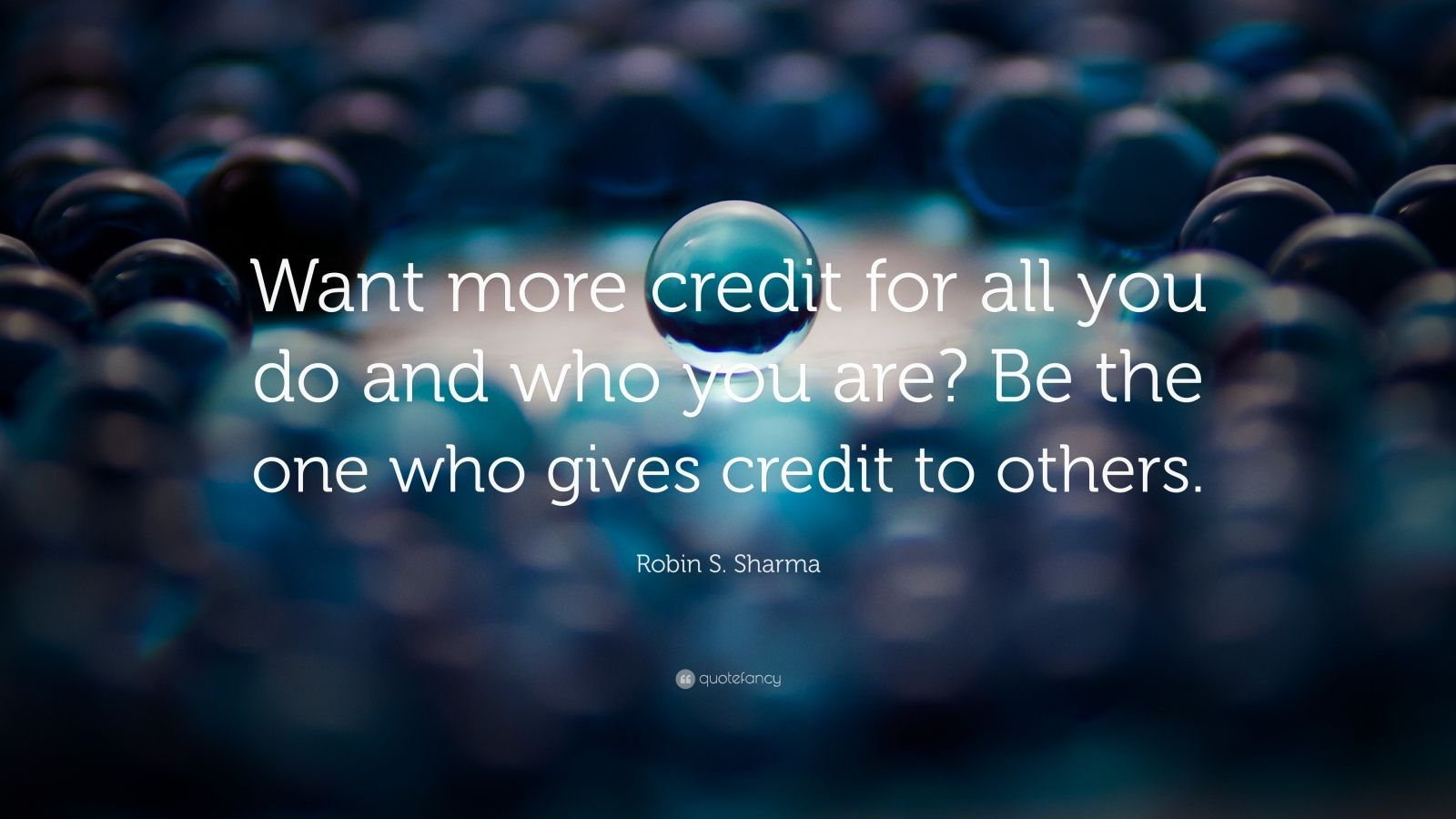 "Robin S. Sharma Quote: ""Want more credit for all you do and who you are? Be the one who gives credit to others."""