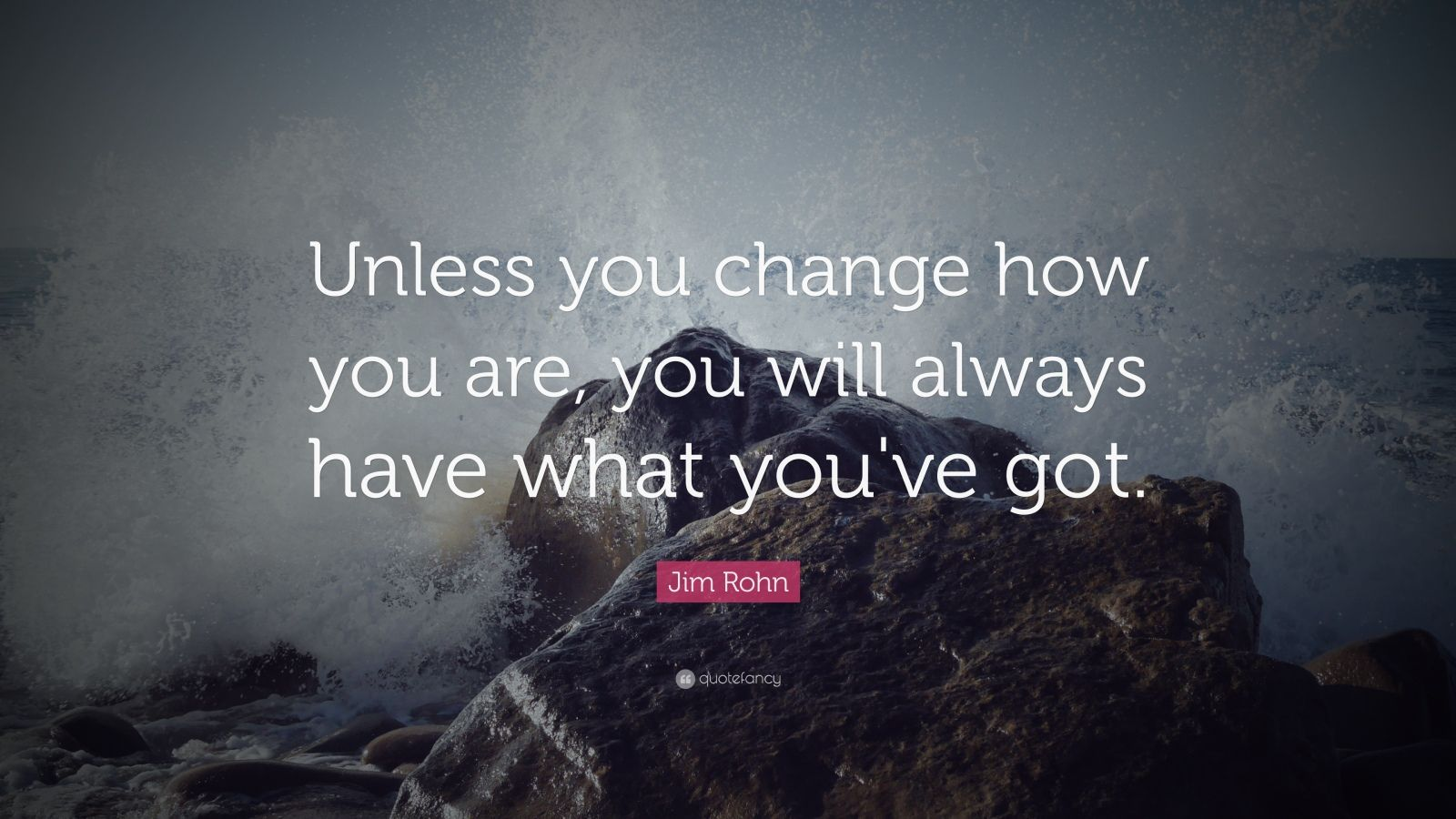 "Jim Rohn Quote: ""Unless you change how you are, you will always have what you've got."""