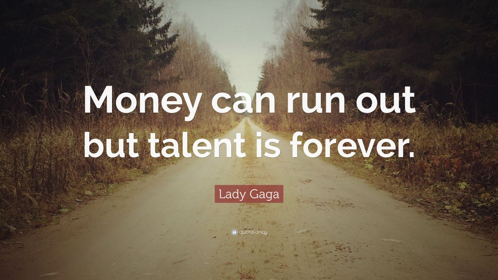 "Lady Gaga Quote: ""Money can run out but talent is forever."""