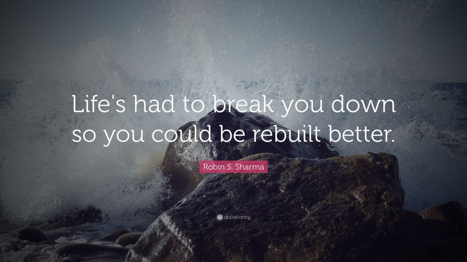 "Robin S. Sharma Quote: ""Life's had to break you down so you could be rebuilt better."""