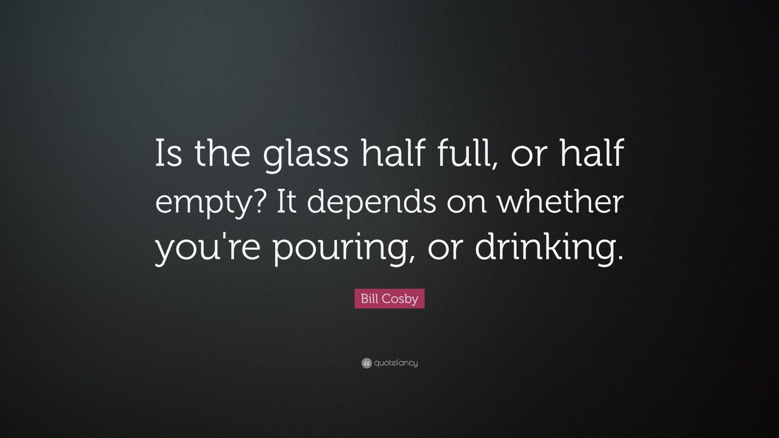 """Cup Half Full Quotes: Bill Cosby Quote: """"Is The Glass Half Full, Or Half Empty"""