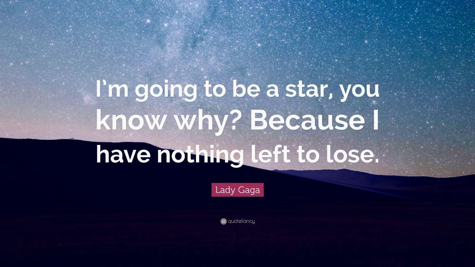 "Lady Gaga Quote: ""I'm going to be a star, you know why? Because I have nothing left to lose."""