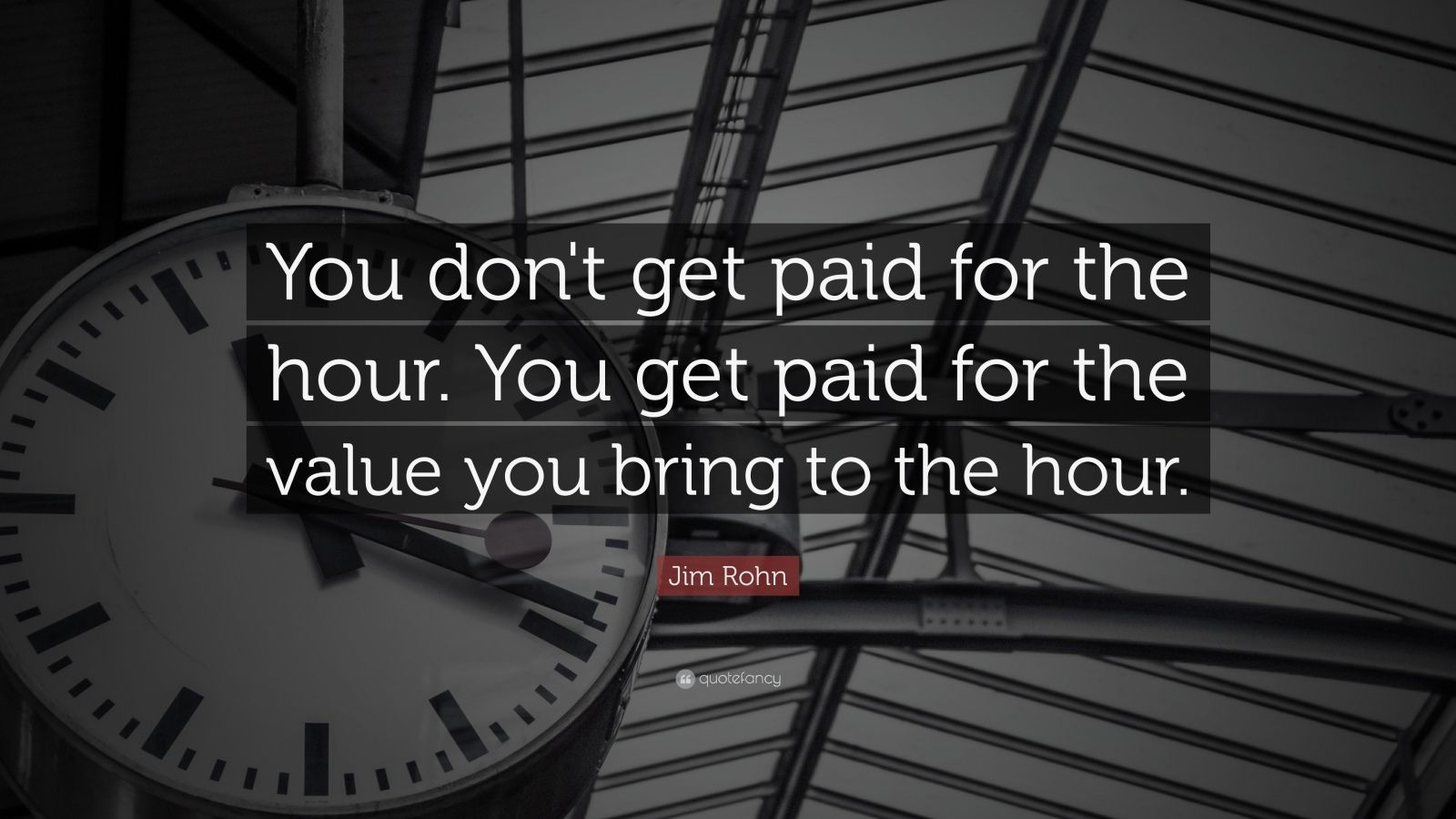 "Jim Rohn Quote: ""You don't get paid for the hour. You get paid for the value you bring to the hour."""