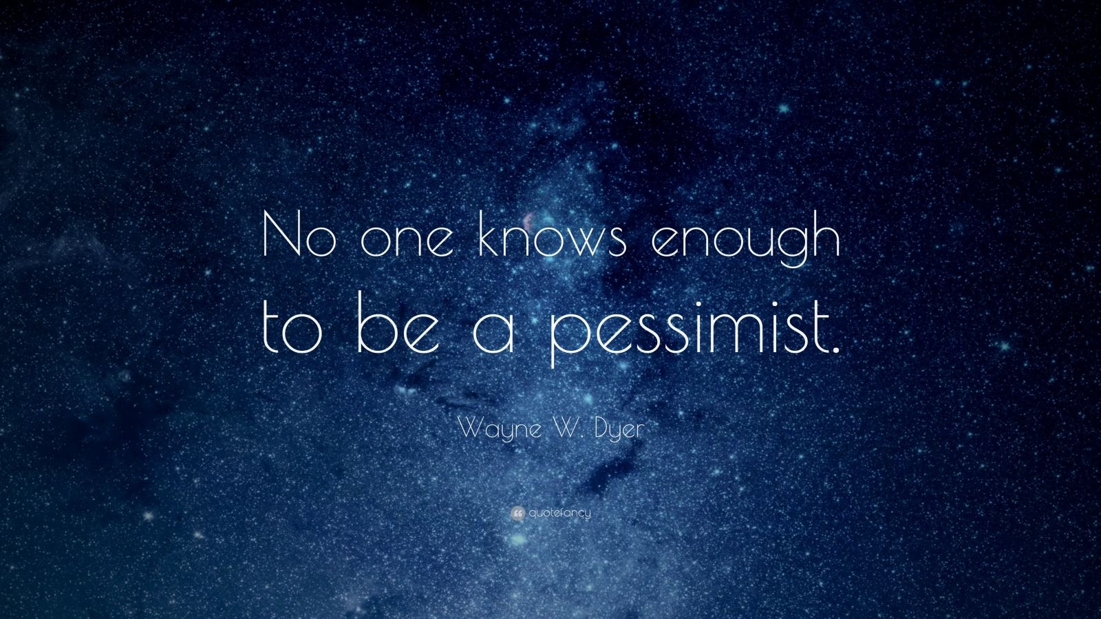 "Wayne W. Dyer Quote: ""No one knows enough to be a pessimist."""