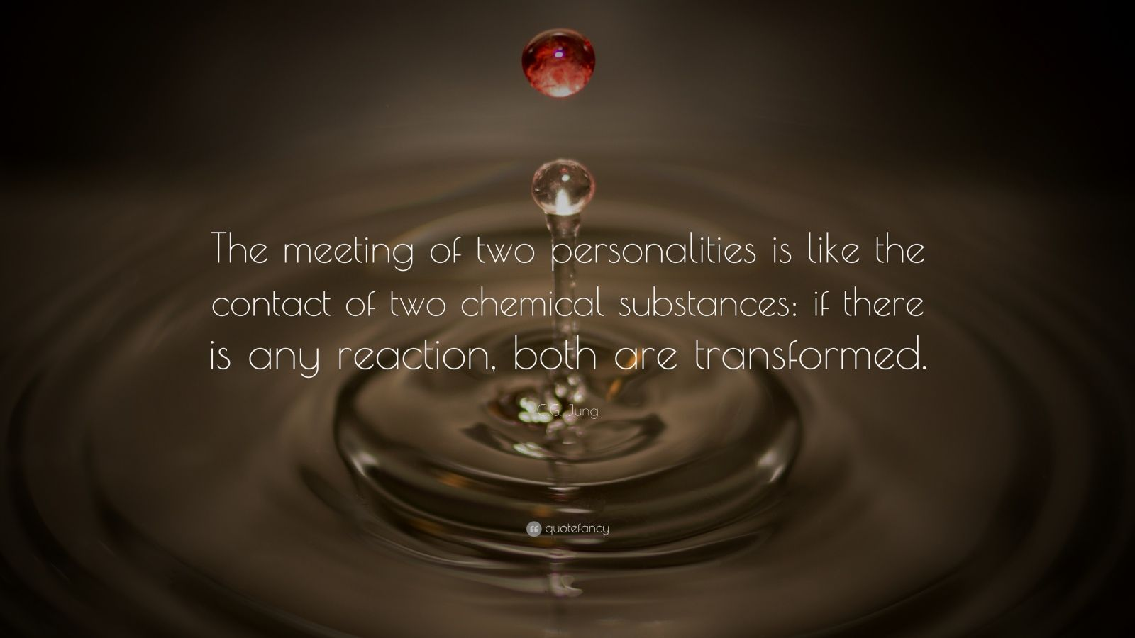 "C.G. Jung Quote: ""The meeting of two personalities is like the contact of two chemical substances: if there is any reaction, both are transformed."""