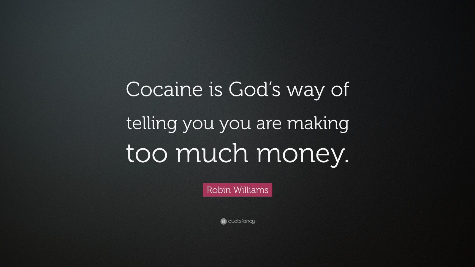 "Robin Williams Quote: ""Cocaine is God's way of telling you you are making too much money."""