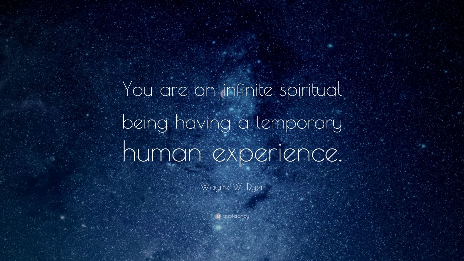"Wayne W. Dyer Quote: ""You are an infinite spiritual being having a temporary human experience."""