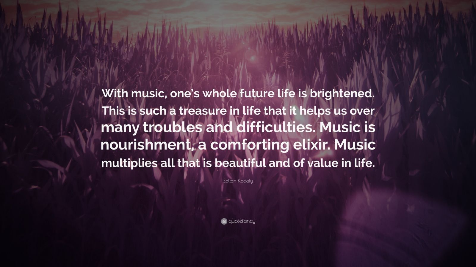 "Zoltan Kodaly Quote: ""With music, one's whole future life is brightened. This is such a treasure in life that it helps us over many troubles and difficulties. Music is nourishment, a comforting elixir. Music multiplies all that is beautiful and of value in life."""