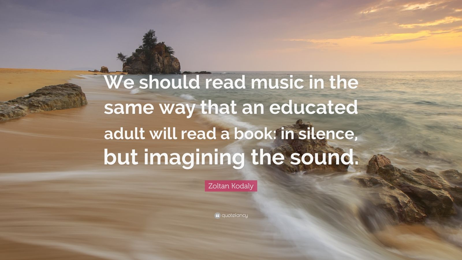 "Zoltan Kodaly Quote: ""We should read music in the same way that an educated adult will read a book: in silence, but imagining the sound."""